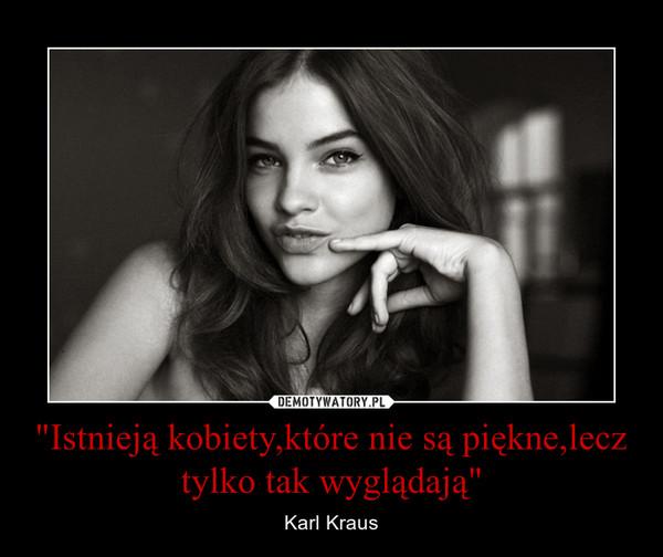 """""""Istnieją kobiety,które nie są piękne,lecz tylko tak wyglądają"""" – Karl Kraus"""