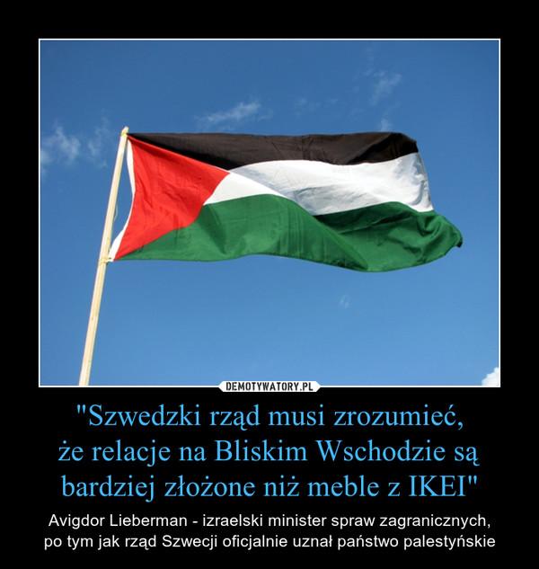 """""""Szwedzki rząd musi zrozumieć,że relacje na Bliskim Wschodzie są bardziej złożone niż meble z IKEI"""" – Avigdor Lieberman - izraelski minister spraw zagranicznych,po tym jak rząd Szwecji oficjalnie uznał państwo palestyńskie"""