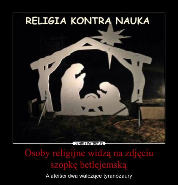 Osoby religijne widzą na zdjęciuszopkę betlejemską – A ateiści dwa walczące tyranozaury