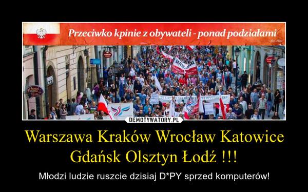 Warszawa Kraków Wrocław Katowice Gdańsk Olsztyn Łodź !!! – Młodzi ludzie ruszcie dzisiaj D*PY sprzed komputerów!