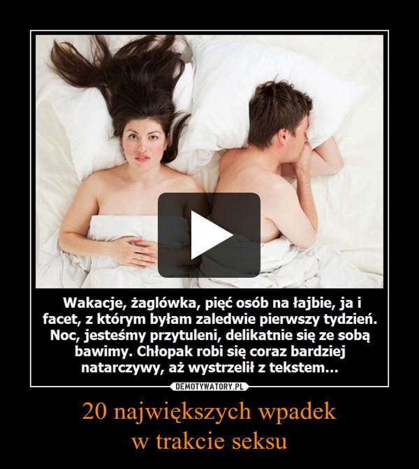 20 największych wpadekw trakcie seksu –