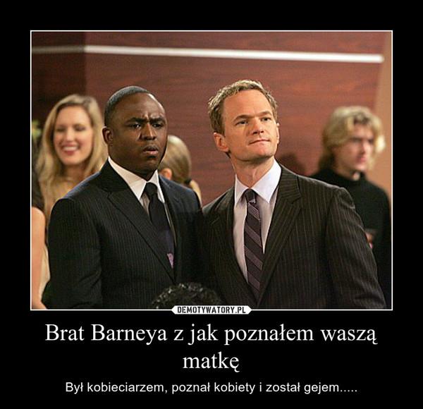 Brat Barneya z jak poznałem waszą matkę – Był kobieciarzem, poznał kobiety i został gejem.....