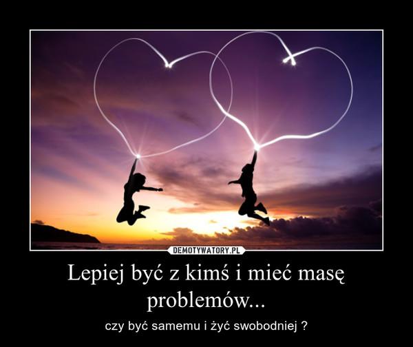 Lepiej być z kimś i mieć masę problemów... – czy być samemu i żyć swobodniej ?