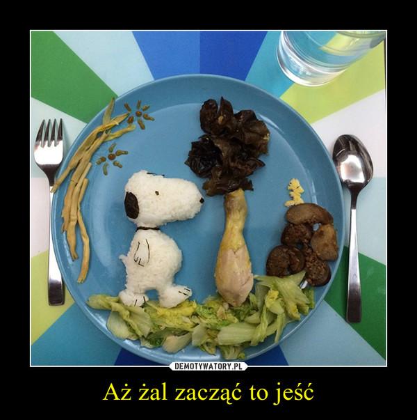 Aż żal zacząć to jeść –