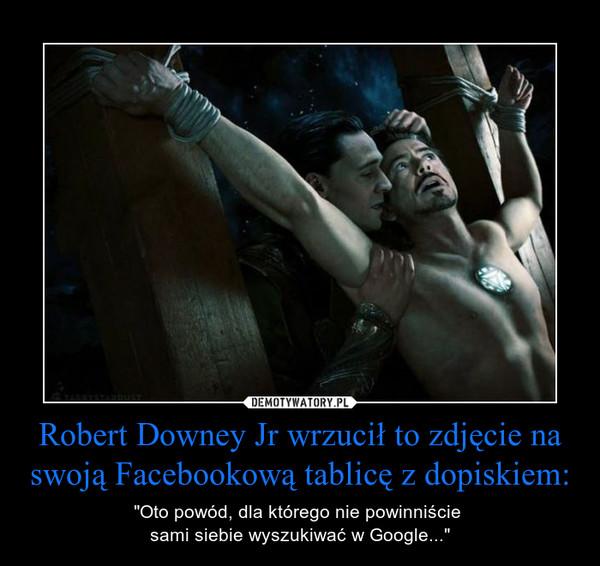 """Robert Downey Jr wrzucił to zdjęcie na swoją Facebookową tablicę z dopiskiem: – """"Oto powód, dla którego nie powinniście sami siebie wyszukiwać w Google..."""""""