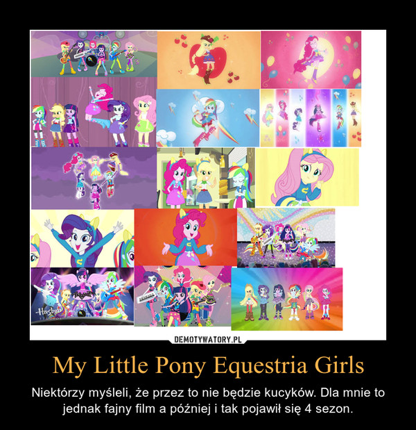 My Little Pony Equestria Girls – Niektórzy myśleli, że przez to nie będzie kucyków. Dla mnie to jednak fajny film a później i tak pojawił się 4 sezon.