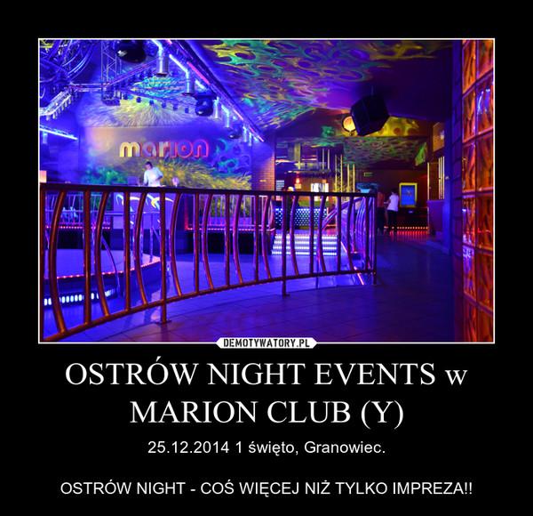 OSTRÓW NIGHT EVENTS w MARION CLUB (Y) – 25.12.2014 1 święto, Granowiec.OSTRÓW NIGHT - COŚ WIĘCEJ NIŻ TYLKO IMPREZA!!