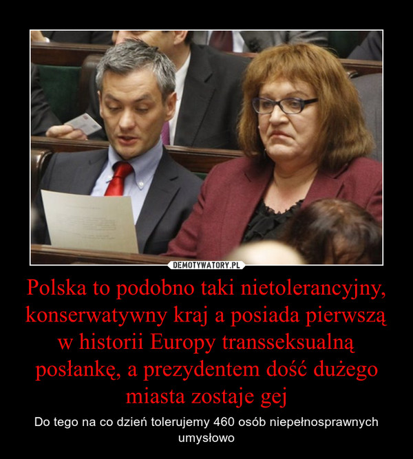 Polska to podobno taki nietolerancyjny, konserwatywny kraj a posiada pierwszą w historii Europy transseksualną posłankę, a prezydentem dość dużego miasta zostaje gej – Do tego na co dzień tolerujemy 460 osób niepełnosprawnych umysłowo