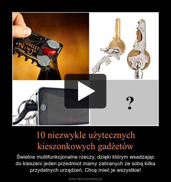 10 niezwykle użytecznych kieszonkowych gadżetów – Świetne multifunkcjonalne rzeczy, dzięki którym wsadzającdo kieszeni jeden przedmiot mamy zabranych ze sobą kilka przydatnych urządzeń. Chcę mieć je wszystkie!