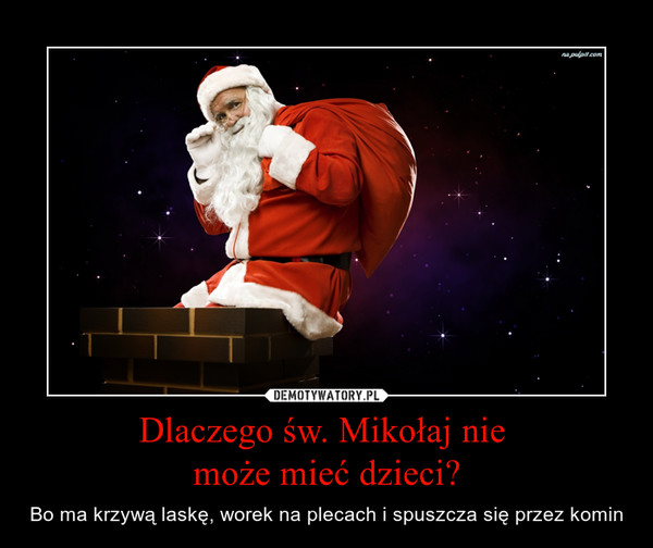 Dlaczego św. Mikołaj nie może mieć dzieci? – Bo ma krzywą laskę, worek na plecach i spuszcza się przez komin