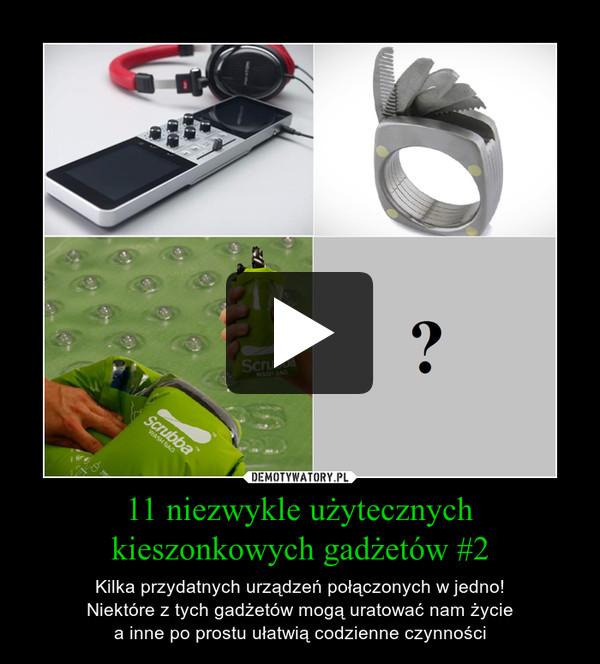 11 niezwykle użytecznych kieszonkowych gadżetów #2 – Kilka przydatnych urządzeń połączonych w jedno!Niektóre z tych gadżetów mogą uratować nam życiea inne po prostu ułatwią codzienne czynności