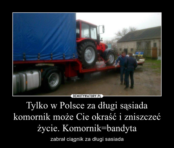 Tylko w Polsce za długi sąsiada komornik może Cie okraść i zniszczeć życie. Komornik=bandyta – zabrał ciągnik za długi sasiada