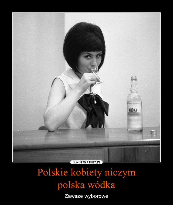 Polskie kobiety niczympolska wódka – Zawsze wyborowe