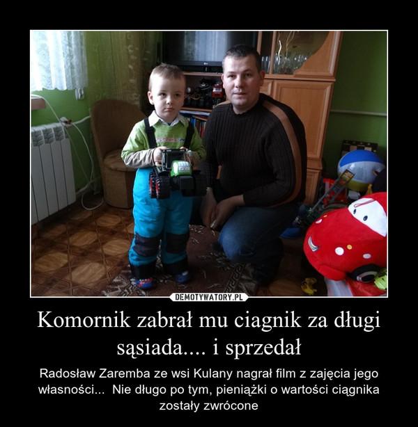 Komornik zabrał mu ciagnik za długi sąsiada.... i sprzedał – Radosław Zaremba ze wsi Kulany nagrał film z zajęcia jego własności...  Nie długo po tym, pieniążki o wartości ciągnika zostały zwrócone