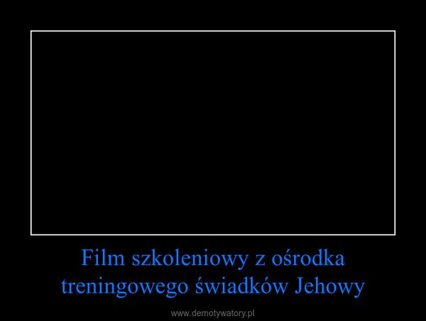 Film szkoleniowy z ośrodka treningowego świadków Jehowy –