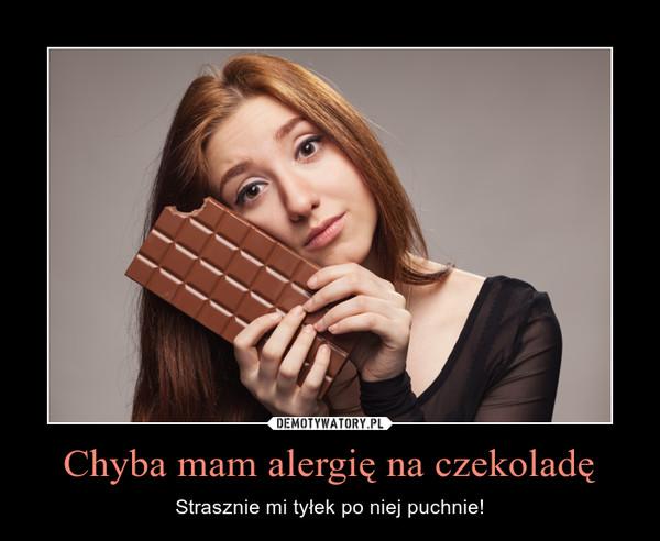 Chyba mam alergię na czekoladę – Strasznie mi tyłek po niej puchnie!