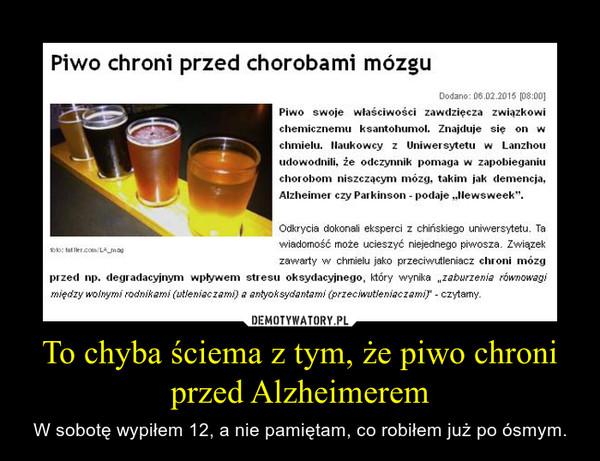 To chyba ściema z tym, że piwo chroni przed Alzheimerem – W sobotę wypiłem 12, a nie pamiętam, co robiłem już po ósmym.