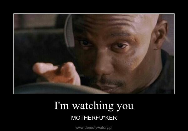 I'm watching you – MOTHERFU*KER
