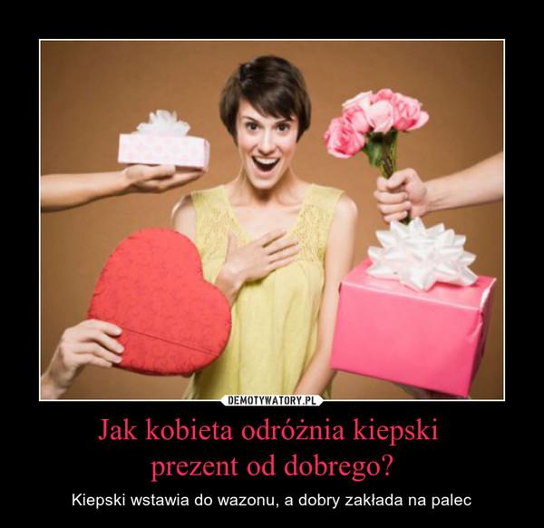 Jak kobieta odróżnia kiepski prezent od dobrego? – Kiepski wstawia do wazonu, a dobry zakłada na palec