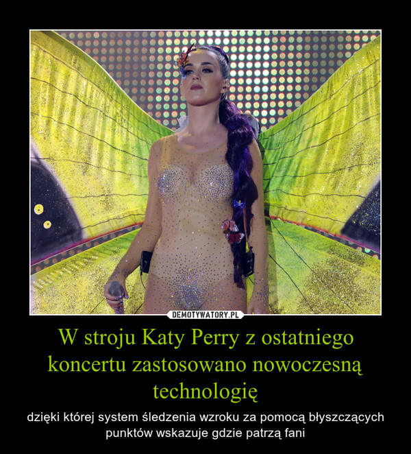 W stroju Katy Perry z ostatniego koncertu zastosowano nowoczesną technologię – dzięki której system śledzenia wzroku za pomocą błyszczących punktów wskazuje gdzie patrzą fani