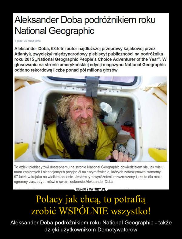 """Polacy jak chcą, to potrafiązrobić WSPÓLNIE wszystko! – Aleksander Doba podróżnikiem roku National Geographic - także dzięki użytkownikom Demotywatorów Aleksander Doba, 68-letni autor najdłuższej przeprawy kajakowej przez Atlantyk, zwyciężył międzynarodowy plebiscyt publiczności na podróżnika roku 2015 """"National Geographic People's Choice Adventurer of the Year"""". W głosowaniu na stronie amerykańskiej edycji magazynu National Geographic oddano rekordową liczbę ponad pół miliona głosówTo dzięki plebiscytowi dostępnemu na stronie National Geographic dowiedziałem się, jak wielu mam znajomych i nieznajomych przyjaciół na całym świecie, których zafascynował samotny 67-latek w kajaku na wielkim oceanie. Jestem tym wyróżnieniem wzruszony i jest to dla mnie ogromny zaszczyt - mówi o swoim sukcesie Aleksander Doba."""
