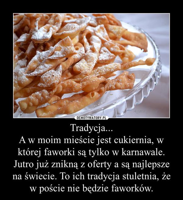 Tradycja...A w moim mieście jest cukiernia, w której faworki są tylko w karnawale. Jutro już znikną z oferty a są najlepsze na świecie. To ich tradycja stuletnia, że w poście nie będzie faworków. –