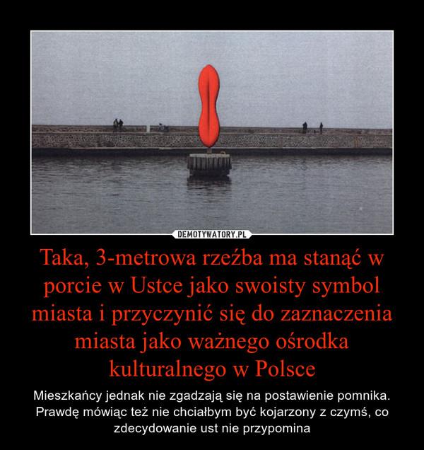 Taka, 3-metrowa rzeźba ma stanąć w porcie w Ustce jako swoisty symbol miasta i przyczynić się do zaznaczenia miasta jako ważnego ośrodka kulturalnego w Polsce – Mieszkańcy jednak nie zgadzają się na postawienie pomnika. Prawdę mówiąc też nie chciałbym być kojarzony z czymś, co zdecydowanie ust nie przypomina