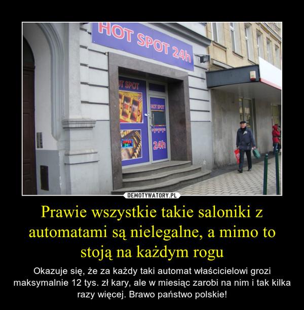 Prawie wszystkie takie saloniki z automatami są nielegalne, a mimo to stoją na każdym rogu – Okazuje się, że za każdy taki automat właścicielowi grozi maksymalnie 12 tys. zł kary, ale w miesiąc zarobi na nim i tak kilka razy więcej. Brawo państwo polskie!