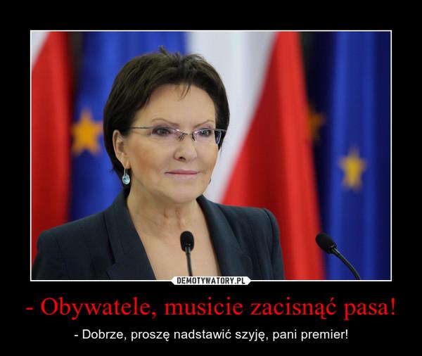 - Obywatele, musicie zacisnąć pasa! – - Dobrze, proszę nadstawić szyję, pani premier!