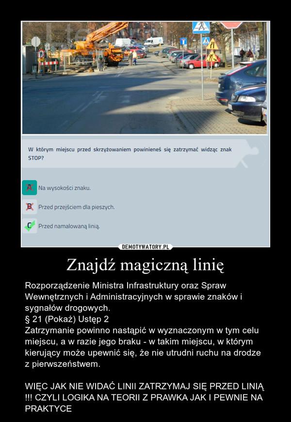 Znajdź magiczną linię – Rozporządzenie Ministra Infrastruktury oraz Spraw Wewnętrznych i Administracyjnych w sprawie znaków i sygnałów drogowych.§ 21 (Pokaż) Ustęp 2Zatrzymanie powinno nastąpić w wyznaczonym w tym celu miejscu, a w razie jego braku - w takim miejscu, w którym kierujący może upewnić się, że nie utrudni ruchu na drodze z pierwszeństwem. WIĘC JAK NIE WIDAĆ LINII ZATRZYMAJ SIĘ PRZED LINIĄ !!! CZYLI LOGIKA NA TEORII Z PRAWKA JAK I PEWNIE NA PRAKTYCE