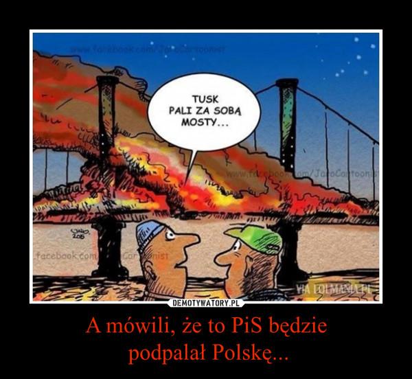 A mówili, że to PiS będzie podpalał Polskę... –