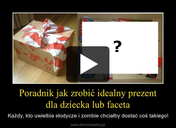Poradnik jak zrobić idealny prezentdla dziecka lub faceta – Każdy, kto uwielbia słodycze i zombie chciałby dostać coś takiego!