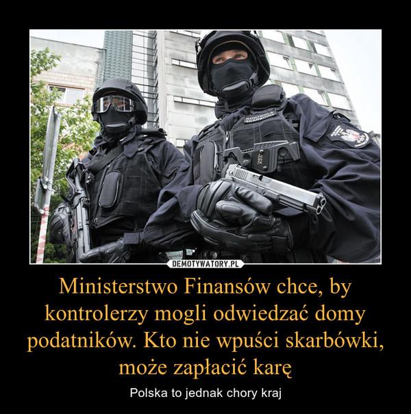 Ministerstwo Finansów chce, by kontrolerzy mogli odwiedzać domy podatników. Kto nie wpuści skarbówki, może zapłacić karę – Polska to jednak chory kraj