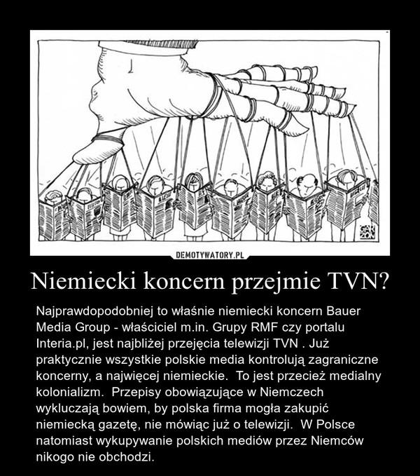 Niemiecki koncern przejmie TVN? – Najprawdopodobniej to właśnie niemiecki koncern Bauer Media Group - właściciel m.in. Grupy RMF czy portalu Interia.pl, jest najbliżej przejęcia telewizji TVN . Już praktycznie wszystkie polskie media kontrolują zagraniczne koncerny, a najwięcej niemieckie.  To jest przecież medialny kolonializm.  Przepisy obowiązujące w Niemczech wykluczają bowiem, by polska firma mogła zakupić niemiecką gazetę, nie mówiąc już o telewizji.  W Polsce natomiast wykupywanie polskich mediów przez Niemców nikogo nie obchodzi.