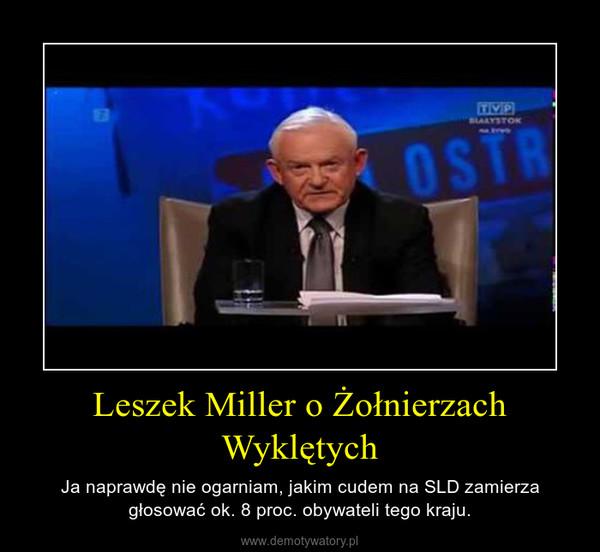 Leszek Miller o Żołnierzach Wyklętych – Ja naprawdę nie ogarniam, jakim cudem na SLD zamierza głosować ok. 8 proc. obywateli tego kraju.