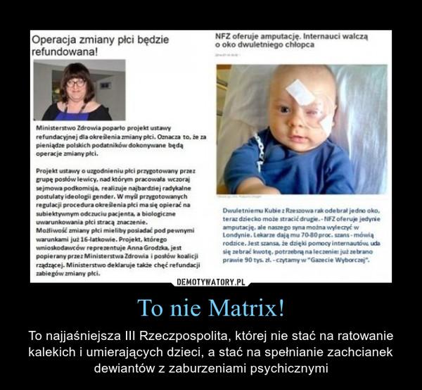 To nie Matrix! – To najjaśniejsza III Rzeczpospolita, której nie stać na ratowanie kalekich i umierających dzieci, a stać na spełnianie zachcianek dewiantów z zaburzeniami psychicznymi