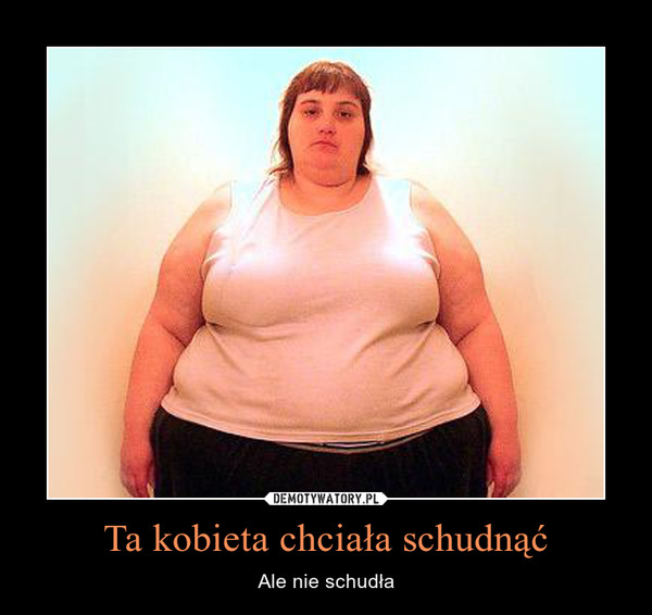 Ta kobieta chciała schudnąć – Ale nie schudła