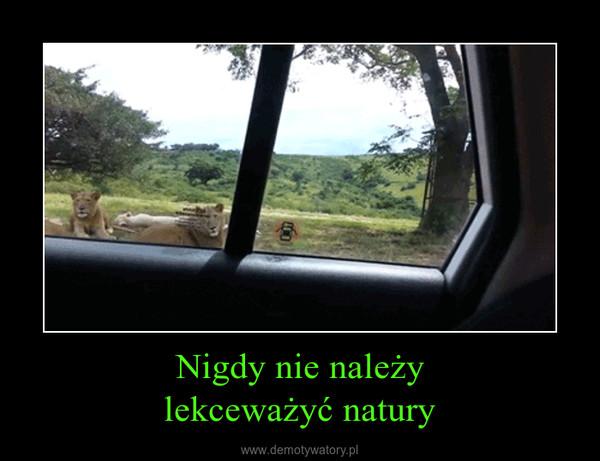 Nigdy nie należylekceważyć natury –