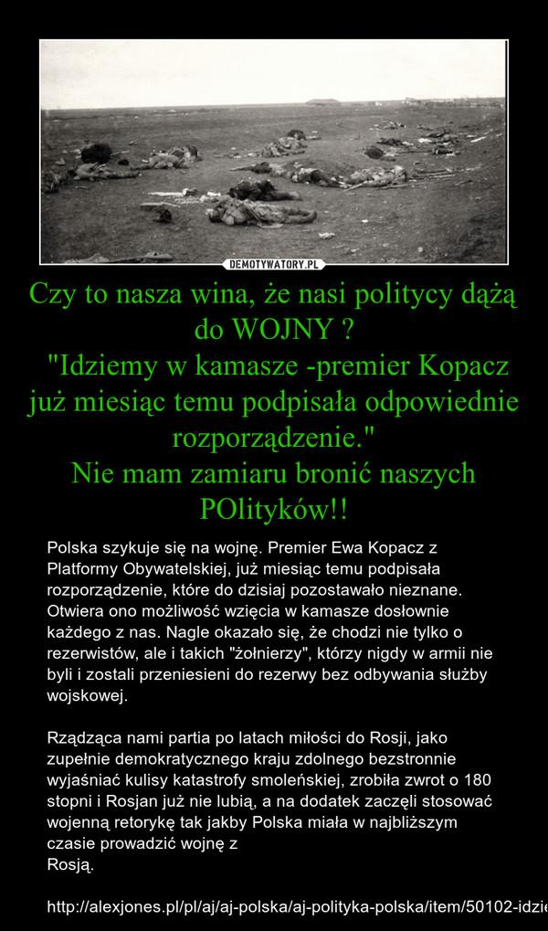 """Czy to nasza wina, że nasi politycy dążą do WOJNY ? """"Idziemy w kamasze -premier Kopacz już miesiąc temu podpisała odpowiednie rozporządzenie.""""Nie mam zamiaru bronić naszych POlityków!! – Polska szykuje się na wojnę. Premier Ewa Kopacz z Platformy Obywatelskiej, już miesiąc temu podpisała rozporządzenie, które do dzisiaj pozostawało nieznane. Otwiera ono możliwość wzięcia w kamasze dosłownie każdego z nas. Nagle okazało się, że chodzi nie tylko o rezerwistów, ale i takich """"żołnierzy"""", którzy nigdy w armii nie byli i zostali przeniesieni do rezerwy bez odbywania służby wojskowej.Rządząca nami partia po latach miłości do Rosji, jako zupełnie demokratycznego kraju zdolnego bezstronnie wyjaśniać kulisy katastrofy smoleńskiej, zrobiła zwrot o 180 stopni i Rosjan już nie lubią, a na dodatek zaczęli stosować wojenną retorykę tak jakby Polska miała w najbliższym czasie prowadzić wojnę z Rosją.http://alexjones.pl/pl/aj/aj-polska/aj-polityka-polska/item/50102-idziemy-w-kamasze-premier-kopacz-juz-miesiac-temu-podpisala-odpowiednie-rozporzadzenie"""