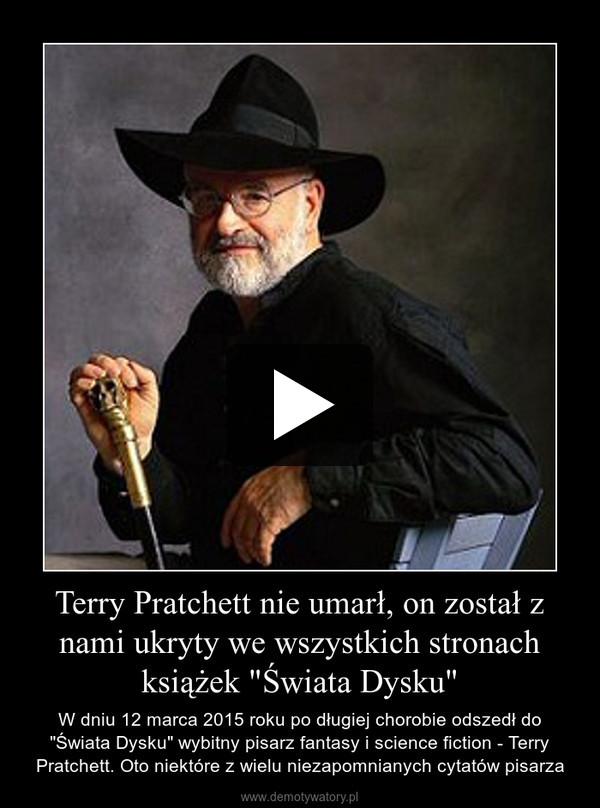 """Terry Pratchett nie umarł, on został z nami ukryty we wszystkich stronach książek """"Świata Dysku"""" – W dniu 12 marca 2015 roku po długiej chorobie odszedł do """"Świata Dysku"""" wybitny pisarz fantasy i science fiction - Terry Pratchett. Oto niektóre z wielu niezapomnianych cytatów pisarza"""