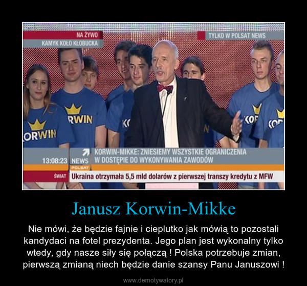 Janusz Korwin-Mikke – Nie mówi, że będzie fajnie i cieplutko jak mówią to pozostali kandydaci na fotel prezydenta. Jego plan jest wykonalny tylko wtedy, gdy nasze siły się połączą ! Polska potrzebuje zmian, pierwszą zmianą niech będzie danie szansy Panu Januszowi !