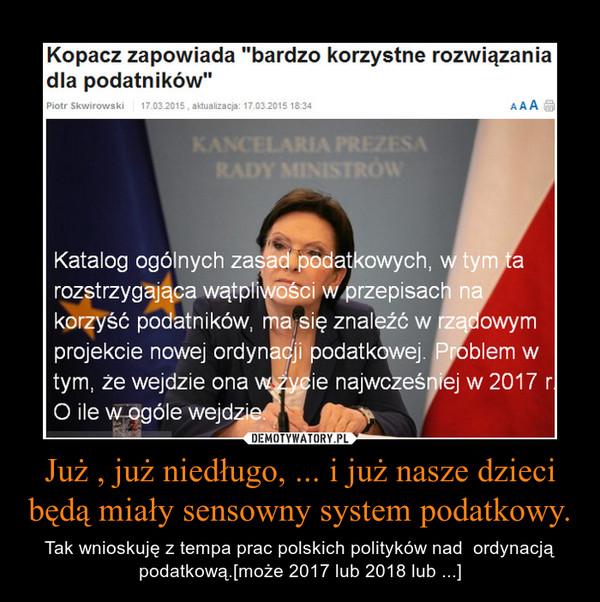 Już , już niedługo, ... i już nasze dzieci będą miały sensowny system podatkowy. – Tak wnioskuję z tempa prac polskich polityków nad  ordynacją podatkową.[może 2017 lub 2018 lub ...]