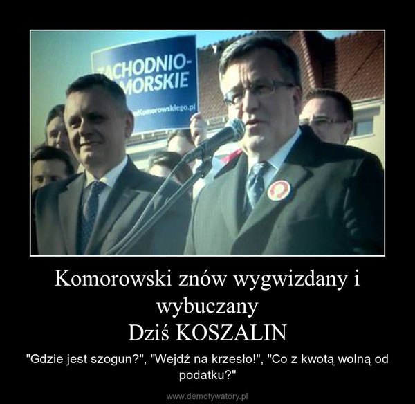 """Komorowski znów wygwizdany i wybuczanyDziś KOSZALIN – """"Gdzie jest szogun?"""", """"Wejdź na krzesło!"""", """"Co z kwotą wolną od podatku?"""""""