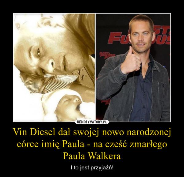 Vin Diesel dał swojej nowo narodzonej córce imię Paula - na cześć zmarłego Paula Walkera – I to jest przyjaźń!