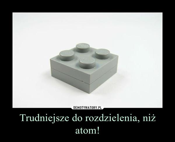 Trudniejsze do rozdzielenia, niż atom! –
