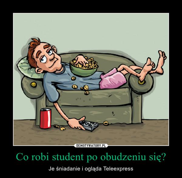 Co robi student po obudzeniu się? – Je śniadanie i ogląda Teleexpress