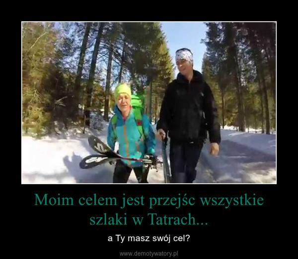 Moim celem jest przejśc wszystkie szlaki w Tatrach... – a Ty masz swój cel?