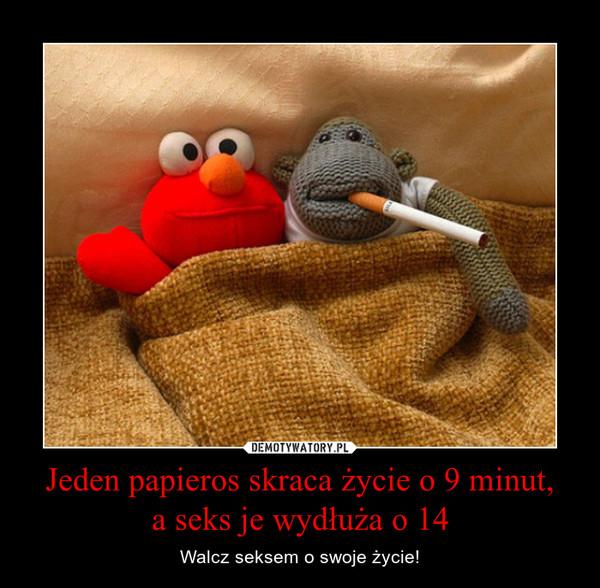 Jeden papieros skraca życie o 9 minut,a seks je wydłuża o 14 – Walcz seksem o swoje życie!