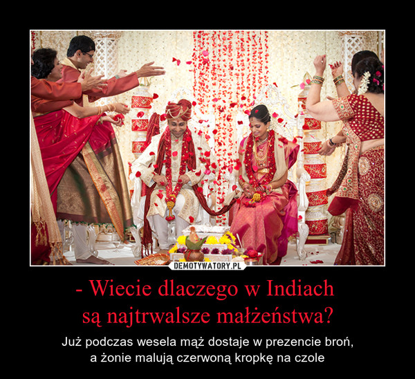 - Wiecie dlaczego w Indiach są najtrwalsze małżeństwa? – Już podczas wesela mąż dostaje w prezencie broń,a żonie malują czerwoną kropkę na czole