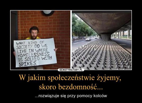W jakim społeczeństwie żyjemy, skoro bezdomność... – ...rozwiązuje się przy pomocy kolców